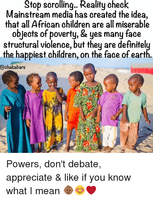 reality check: Stop scrolling... Reality check  Mainstream media has created the idea,  that all African children are all miserable  objects of poverty, & yes many face  structural violence, but they are definitely  the happiest children, on the face of earth.  @chaka bars Powers, don't debate, appreciate & like if you know what I mean 👶🏾😊❤️
