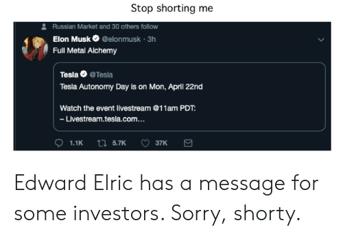 Anime, Sorry, and Watch: Stop shorting me  Russian Market and 30 others follow  Elon Musk@elonmusk 3h  Full Metal Alchemy  Tesla Tesla  Tesla Autonomy Day is on Mon, April 22nd  Watch the event livestream @11am PDT  -Livestream.tesla.com...  1.1Kt 5.7K 37K Edward Elric has a message for some investors. Sorry, shorty.
