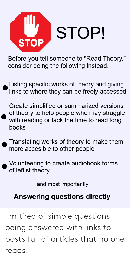 """Books, Struggle, and Help: STOP!  STOP  Before you tell someone to """"Read Theory,""""  consider doing the following instead:  Listing specific works of theory and giving  links to where they can be freely accessed  Create simplified or summarized versions  of theory to help people who may struggle  with reading or lack the time to read long  books  Translating works of theory to make them  more accesible to other people  Volunteering to create audiobook forms  of leftist theory  and most importantly:  Answering questions directly I'm tired of simple questions being answered with links to posts full of articles that no one reads."""