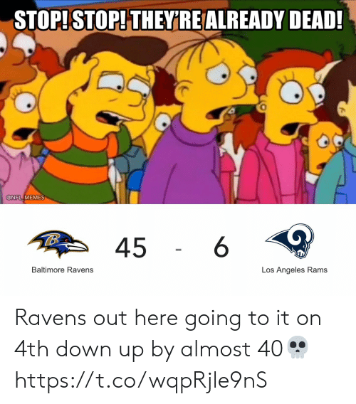 Baltimore: STOP!STOP! THEY'RE ALREADY DEAD!  @NFL MEMES  6  45  Baltimore Ravens  Los Angeles Rams Ravens out here going to it on 4th down up by almost 40💀 https://t.co/wqpRjle9nS