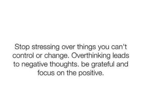 Control, Focus, and Change: Stop stressing over things you can't  control or change. Overthinking leads  to negative thoughts. be grateful and  focus on the positive.