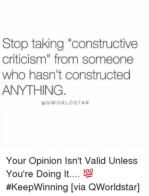 """Criticism, Hood, and Who: Stop taking """"constructive  criticism"""" from someone  who hasn't constructed  ANYTHING  @ QW ORLDSTAR Your Opinion Isn't Valid Unless You're Doing It.... 💯 #KeepWinning [via QWorldstar]"""