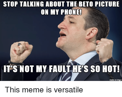 Meme, Phone, and Imgur: STOP TALKING ABOUT THE BETO PICTURE  ON MY PHONE!  IT S NOT MY FAULT HE'S SO HOT!  made on imgur This meme is versatile