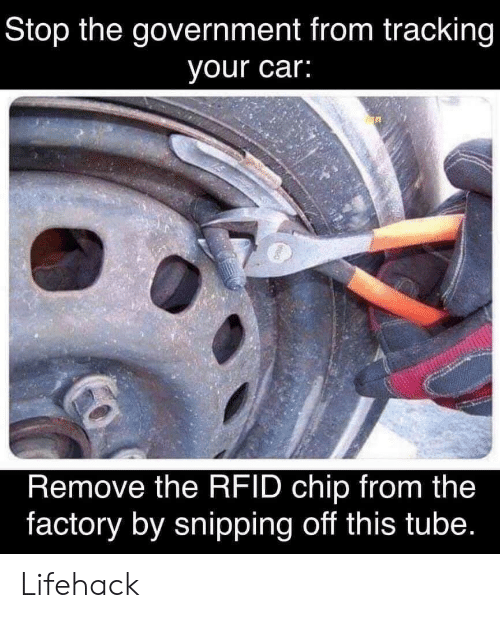 tracking: Stop the government from tracking  your car:  Remove the RFID chip from the  factory by snipping off this tube. Lifehack