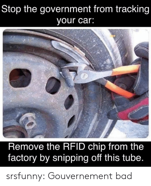 Bad Class: Stop the government from tracking  your car:  Remove the RFID chip from the  factory by snipping off this tube. srsfunny:  Gouvernement bad