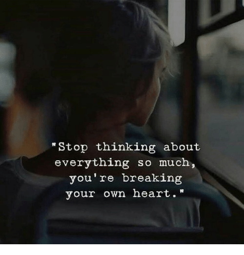 """Heart, Own, and Breaking: """"Stop thinking about  everything so much,  you're breaking  your own heart."""""""