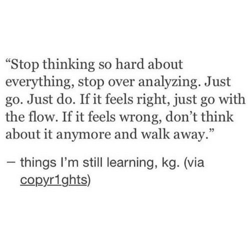 """Via, Think, and Still: Stop thinking so hard about  everything, stop over analyzing. Just  go. Just do. If it feels right, just go with  the flow. If it feels wrong, don't think  about it anymore and walk away.""""  - things I'm still learning, kg. (via  copyr1ghts)"""