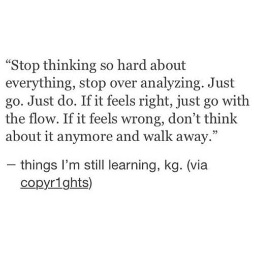 """Via, Think, and Still: """"Stop thinking so hard about  everything, stop over analyzing. Just  go. Just do. If it feels right, just go with  the flow. If it feels wrong, don't think  about it anymore and walk away.""""  - things I'm still learning, kg. (via  copyr1ghts)"""