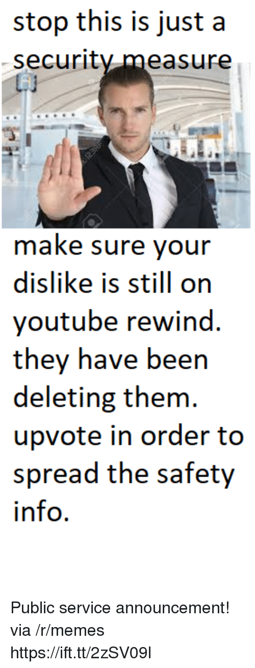 Memes, youtube.com, and Announcement: stop this is just a  security measur  make sure your  dislike is still on  youtube rewind.  they have been  deleting them  upvote in order to  spread the safety  info. Public service announcement! via /r/memes https://ift.tt/2zSV09l