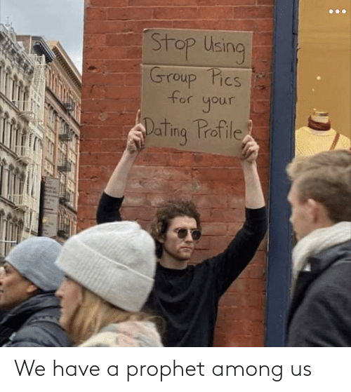 Among: Stop Using  Group Pics  for your  Dating Profile We have a prophet among us