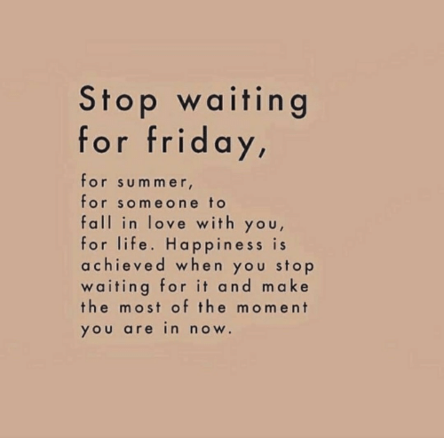 Fall, Friday, and Life: Stop waiting  for friday,  for sum m er  for someone to  fall in love with you,  for life. Happiness is  achieved when you stop  waiting for it and make  the most of the moment  YOU are in noW.
