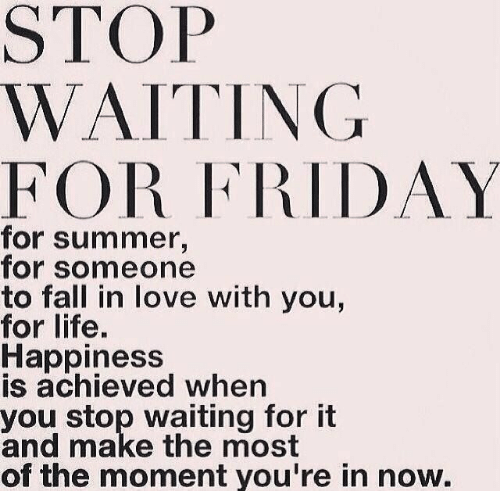 Fall, Friday, and Life: STOP  WAITING  FOR FRIDAY  for summer,  for someone  to fall in love with you,  for life.  Happiness  is achieved when  you stop waiting for it  and make the most  of the moment you're in now.