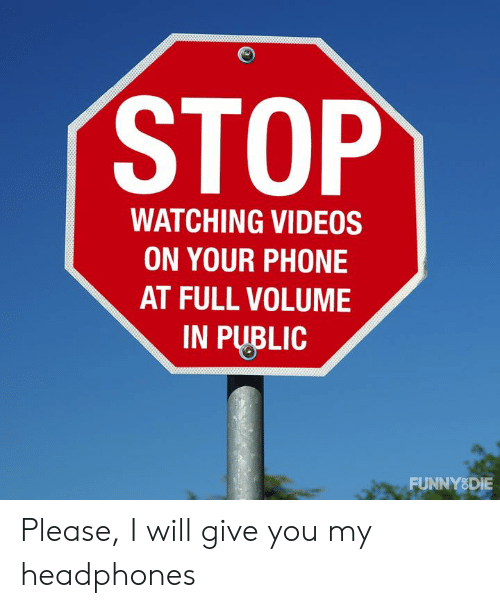 Dank, Phone, and Videos: STOP  WATCHING VIDEOS  ON YOUR PHONE  AT FULL VOLUME  IN PUBLIC  FUNNY8DIE Please, I will give you my headphones
