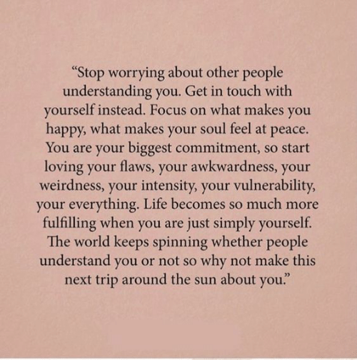 "In Touch: ""Stop worrying about other people  understanding you. Get in touch with  yourself instead. Focus on what makes you  happy, what makes your soul feel at peace.  You are your biggest commitment, so start  loving your flaws, your awkwardness, your  weirdness, your intensity, your vulnerability  your everything. Life becomes so much more  fulfilling when you are just simply yourself.  The world keeps spinning whether people  understand you or not so why not make this  next trip around the sun about you."""