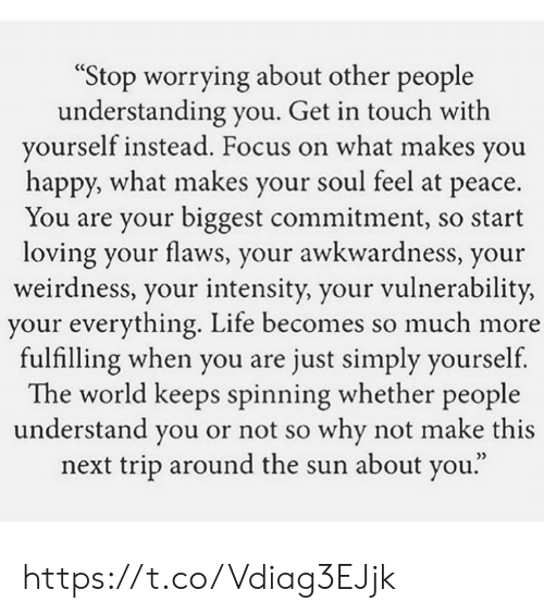 "Life, Memes, and Focus: ""Stop worrying about other people  understanding you. Get in touch with  yourself instead. Focus on what makes you  happy, what makes your soul feel at peace.  You are your biggest commitment, so start  loving your flaws, your awkwardness, your  weirdness, your intensity, your vulnerability,  your everything. Life becomes so much more  fulfilling when you are just simply yourself  The world keeps spinning whether people  understand you or not so why not make this  next trip around the sun about you."" https://t.co/Vdiag3EJjk"