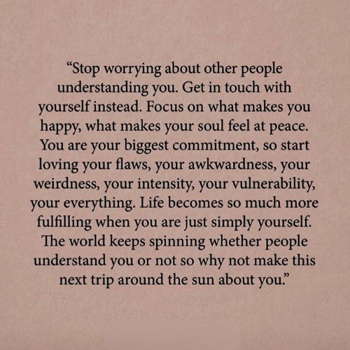 "In Touch: ""Stop worrying about other people  understanding you. Get in touch with  yourself instead. Focus on what makes  you  happy, what makes your soul feel at  рeace.  You are your biggest commitment, so start  loving your flaws, your awkwardness, your  weirdness, your intensity, your vulnerability,  your everything. Life becomes so much more  fulfilling when you are just simply yourself.  The world keeps spinning whether people  understand you or not so why not make this  next trip around the sun about you."""