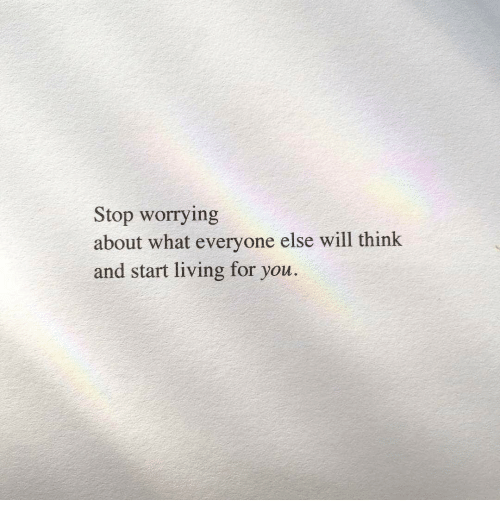 Living, Will, and Think: Stop worrying  about what everyone else will think  and start living for you