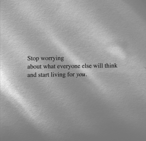 Living, Will, and Think: Stop worrying  about what everyone else will think  and start living for you.