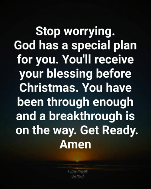 On The Way: Stop worrying.  God has a special plan  for you. You'll receive  your blessing before  Christmas. You have  been through enough  and a breakthrough is  on the way. Get Ready.  Amen  Love Myself  Do You?