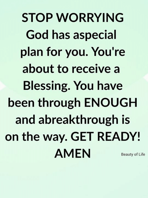 On The Way: STOP WORRYING  God has aspecial  plan for you. You're  about to receive a  Blessing. You have  been through ENOUGH  and abreakthrough is  on the way. GET READY!  AMEN  Beauty of Life