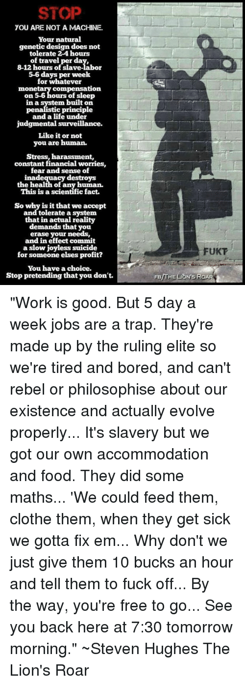 """lion roar: STOP  YOU ARE NOT A MACHINE.  Your natural  genetic design does not  tolerate 2-4 hours  of travel per da  8-12 hours of slave-labor  5-6 days per week  for whatever  compensation  mone  on 5-6 hours of sleep  in a system built on  c principle  pen  and a life under  judgmental surveillance.  Like it or not  you are human.  Stress, harassment,  constant financial worries,  fear and sense of  inadequacy destroys  the health of any human.  This is a scientific fact.  So why is it that we accept  and tolerate a system  that in actual reality  demands that you  erase your needs,  and in effect commit  a slow joyless suicide  for someone elses profit?  You have a choice.  Stop pretending that you don't.  FUKT  /THE  ON'S ROA """"Work is good. But 5 day a week jobs are a trap. They're made up by the ruling elite so we're tired and bored, and can't rebel or philosophise about our existence and actually evolve properly... It's slavery but we got our own accommodation and food.  They did some maths... 'We could feed them, clothe them, when they get sick we gotta fix em... Why don't we just give them 10 bucks an hour and tell them to fuck off... By the way, you're free to go... See you back here at 7:30 tomorrow morning.""""  ~Steven Hughes The Lion's Roar"""