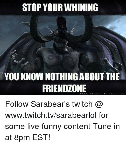 Friendzoning: STOP YOUR WHINING  YOU KNOW NOTHINGABOUT THE  FRIENDZONE Follow Sarabear's twitch @  www.twitch.tv/sarabearlol for some live funny content Tune in at 8pm EST!
