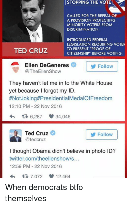 "Ellen Degenerates: STOPPING STOPPING THE VOTE  CALLED FOR THE REPEAL OF  A PROVISION PROTECTING  MINORITY VOTERS FROM  DISCRIMINATION.  INTRODUCED FEDERAL  LEGISLATION REQUIRING VOTER  TO PRESENT ""PROOF OF  TED CRUZ  CITIZENSHIP"" BEFORE VOTING.  Ellen DeGeneres  Follow  TheEllenShow  They haven't let me in to the White House  yet because I forgot my ID.  #Not Joking#Presidential  12:10 PM 22 Nov 2016  6,287 34,046  Ted Cruz  Follow  tedCruz  I thought Obama didn't believe in photo ID?  twitter.com/theellenshow/s...  12:59 PM 22 Nov 2016  tR 7.072 12.464 When democrats btfo themselves"