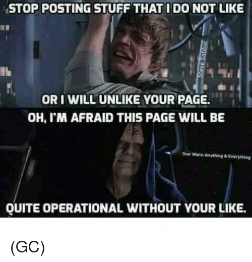oris: STOPPOSTING STUFF THAT I DO NOT LIKE  ORI WILL UNLIKE YOUR PAGE.  OH, I'M AFRAID THIS PAGE WILL BE  Star wers Anything LEverything  QUITE OPERATIONAL WITHOUT YOUR LIKE. (GC)