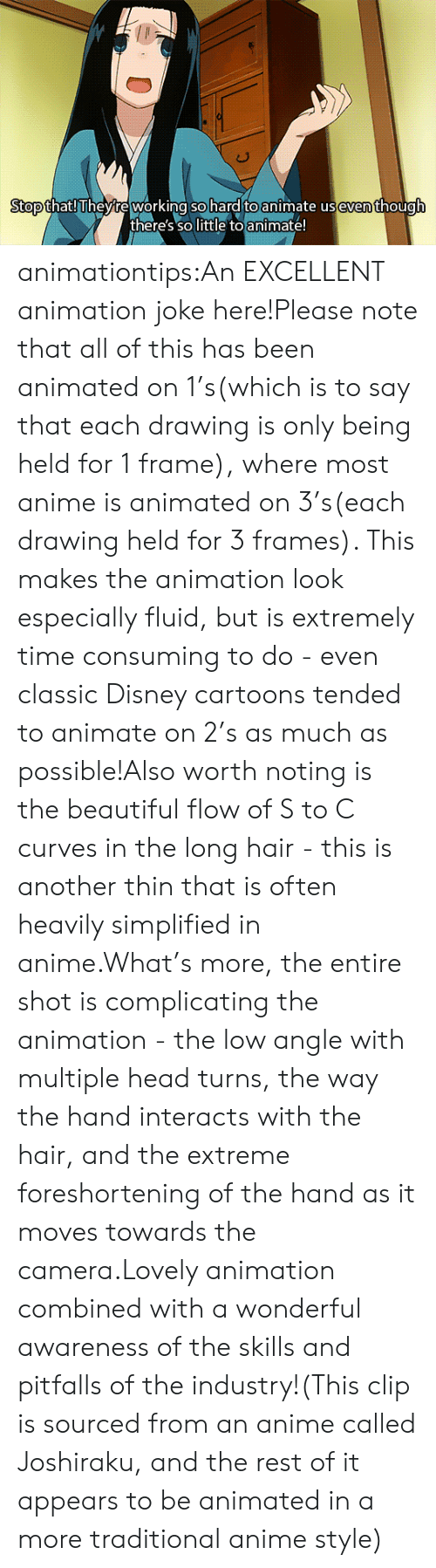 Anime, Beautiful, and Disney: Stopthat! l heyre working so hard to animate useventhough  there's so little toanimate! animationtips:An EXCELLENT animation joke here!Please note that all of this has been animated on 1's(which is to say that each drawing is only being held for 1 frame), where most anime is animated on 3's(each drawing held for 3 frames). This makes the animation look especially fluid, but is extremely time consuming to do - even classic Disney cartoons tended to animate on 2's as much as possible!Also worth noting is the beautiful flow of S to C curves in the long hair - this is another thin that is often heavily simplified in anime.What's more, the entire shot is complicating the animation - the low angle with multiple head turns, the way the hand interacts with the hair, and the extreme foreshortening of the hand as it moves towards the camera.Lovely animation combined with a wonderful awareness of the skills and pitfalls of the industry!(This clip is sourced from an anime called Joshiraku, and the rest of it appears to be animated in a more traditional anime style)
