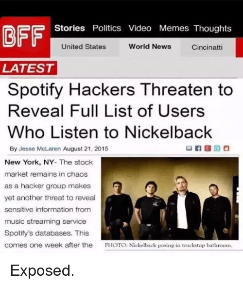 Video Memes: Stories Politics Video Memes Thoughts  United States  World News  Cincinatti  LATEST  Spotify Hackers Threaten to  Reveal Full List of Users  Who Listen to Nickelback  By Jesse McLaren August 21, 2015  New York, NY  The stock  market remains in chaos  as a hacker group makes  yet another threat to reveal  sensitive information from  music streaming service  Spotify's databases. This  comes one week after the  PHOTO: Nickelback posing in truck stop bathroom. Exposed.
