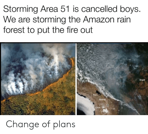 Peru: Storming Area 51 is cancelled boys.  We are storming the Amazon rain  forest to put the fire out  Brazil  Peru  Bolivia  Chile Change of plans