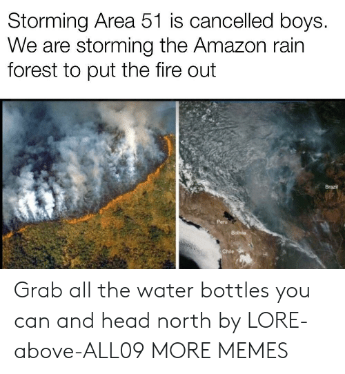 Brazil: Storming Area 51 is cancelled boys.  We are storming the Amazon rain  forest to put the fire out  Brazil  Peru  Bolivia  Chile Grab all the water bottles you can and head north by LORE-above-ALL09 MORE MEMES