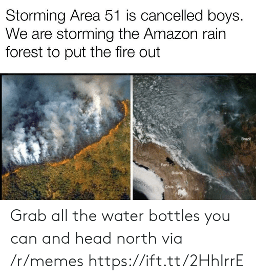 Brazil: Storming Area 51 is cancelled boys.  We are storming the Amazon rain  forest to put the fire out  Brazil  Peru  Bolivia  Chile Grab all the water bottles you can and head north via /r/memes https://ift.tt/2HhIrrE