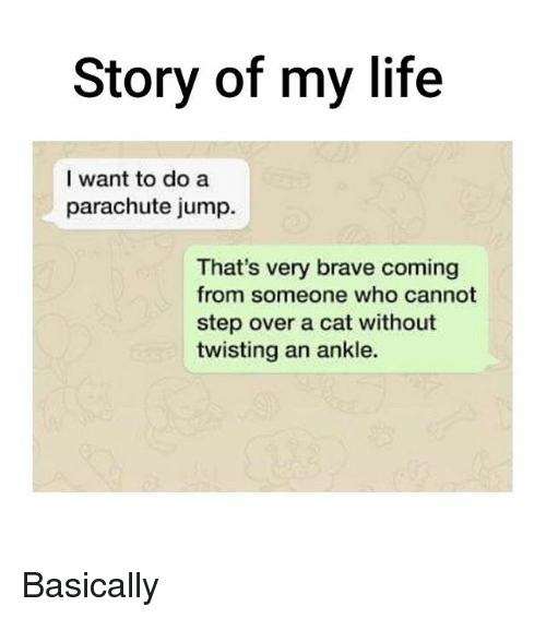 parachute: Story of my life  I want to do a  parachute jump.  That's very brave coming  from someone who cannot  step over a cat without  twisting an ankle. Basically