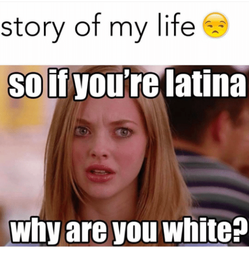 Why Are You White: story of my life  So if  you're latina  Why are you white