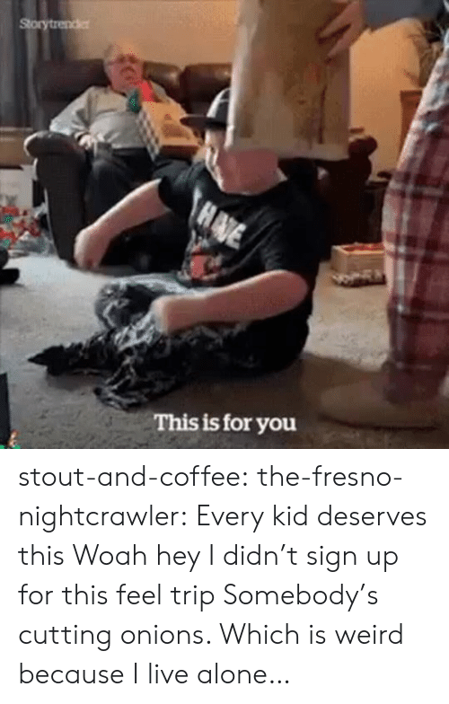 Being Alone, Tumblr, and Weird: Storytrender  HADE  This is for you stout-and-coffee:  the-fresno-nightcrawler:  Every kid deserves this  Woah hey I didn't sign up for this feel trip  Somebody's cutting onions. Which is weird because I live alone…