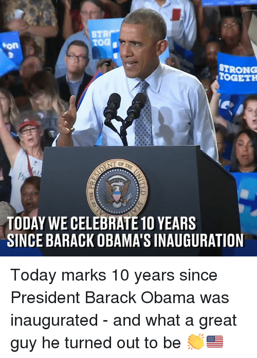 Dank, Obama, and Barack Obama: STR  TOG  on  STRONG  STOGETH  TODAY WE CELEBRATE 1O YEARS  SINCE BARACK OBAMA'S INAUGURATION Today marks 10 years since President Barack Obama was inaugurated - and what a great guy he turned out to be 👏🇺🇸