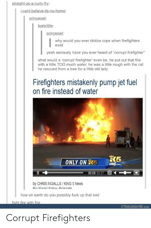 "Cc By: straight-as-a-curly-fry:  i-cant-believe-its-no-homo:  princeowl  teabrittle  why would you ever idolize cops when firefighters  exist  yeah seriously have you ever heard of ""corrupt firefighter""  what would a 'corrupt firefighter, even be, he put out that fire  with a little TOO much water. he was a little rough with the cat  he rescued from a tree for a little old lady  Firefighters mistakenly pump jet fuel  on fire instead of water  00:09 0227 CC  by CHRIS INGALLS /KING 5 News  Rin I Email I Enllomar Griinnallc  how on earth do you possibly fuck up that bad  fight fire with fire  STRANGEBEAVER.com Corrupt Firefighters"