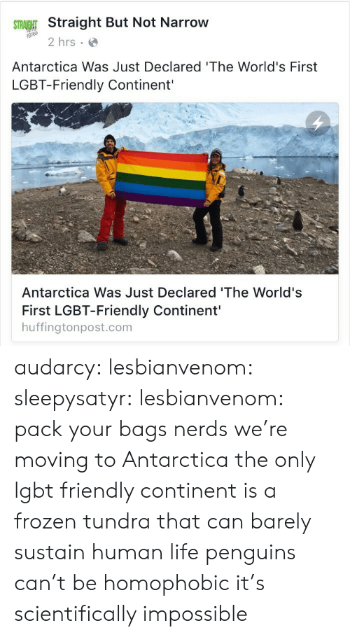 Antarctica: Straight But Not Narrow  2 hrs  Antarctica Was Just Declared 'The World's First  LGBT-Friendly Continent'  Antarctica Was Just Declared 'The World's  First LGBT-Friendly Continent'  huffingtonpost.com audarcy: lesbianvenom:  sleepysatyr:  lesbianvenom:  pack your bags nerds we're moving to Antarctica  the only lgbt friendly continent is a frozen tundra that can barely sustain human life  penguins can't be homophobic it's scientifically impossible