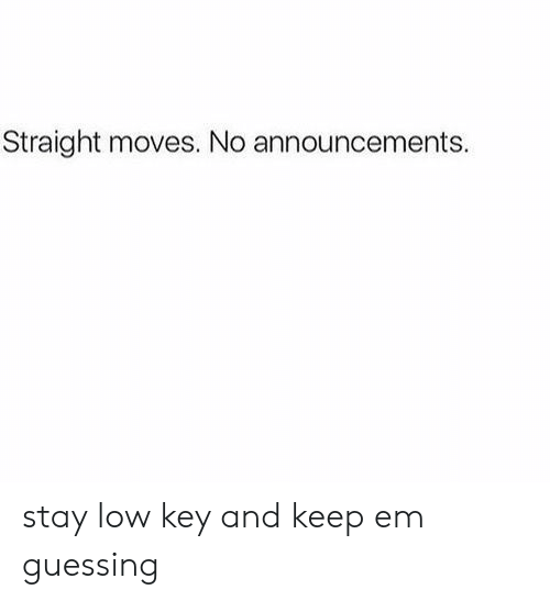 Low Key, Key, and Stay: Straight moves. No announcements. stay low key and keep em guessing