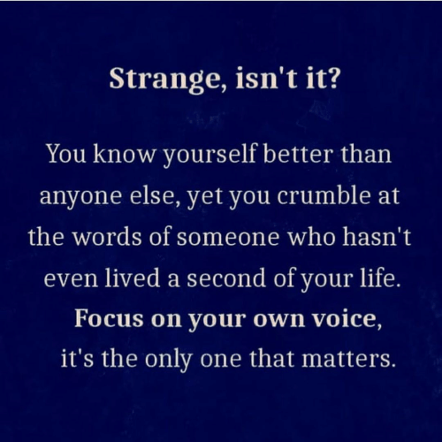 your life: Strange, isn't it?  You know yourself better than  anyone else, yet you crumble at  the words of someone who hasn't  even lived a second of your life.  Focus on your own voice,  it's the only one that matters.