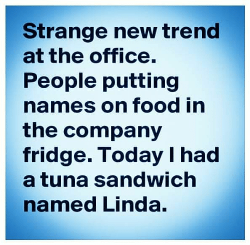 Dank, Food, and The Office: Strange new trend  at the office.  People putting  names on food in  the company  fridge. Today I had  a tuna sandwich  named Linda.