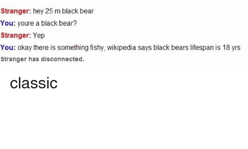 Something Fishy: Stranger: hey 25 m black bear  You: youre a black bear?  Stranger: Yep  You: okay there is something fishy, wikipedia says black bears lifespan is 18 yrs  Stranger has disconnected. classic