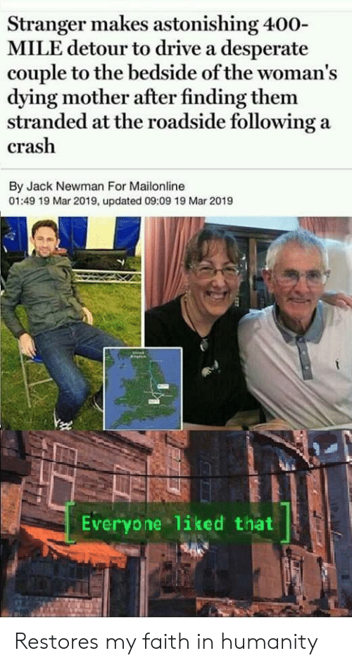 Mailonline: Stranger makes astonishing 400-  MILE detour to drive a desperate  couple to the bedside of the woman's  dying mother after finding them  stranded at the roadside following a  crash  By Jack Newman For Mailonline  01:49 19 Mar 2019, updated 09:09 19 Mar 2019  Everyone liked that Restores my faith in humanity