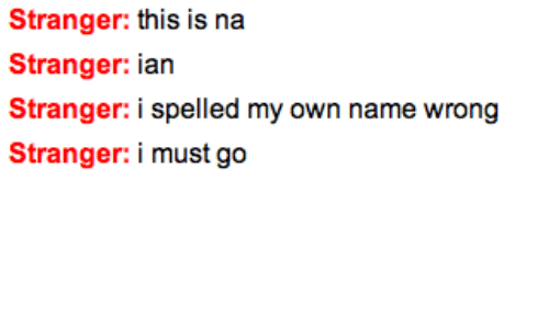 Name, Own, and Stranger: Stranger: this is na  Stranger: ian  Stranger: i spelled my own name wrong  Stranger: i must go