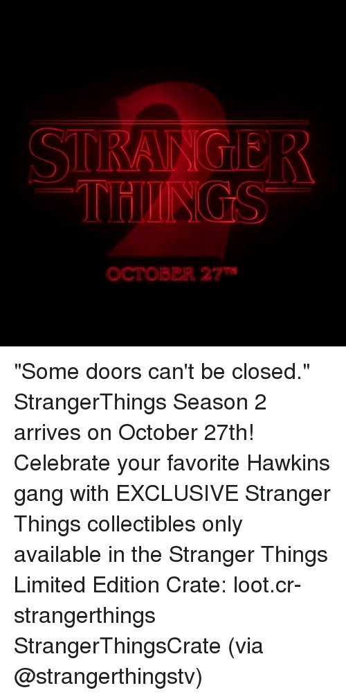 "looting: STRANGIER  OCTOBER 27 ""Some doors can't be closed."" StrangerThings Season 2 arrives on October 27th! Celebrate your favorite Hawkins gang with EXCLUSIVE Stranger Things collectibles only available in the Stranger Things Limited Edition Crate: loot.cr-strangerthings StrangerThingsCrate (via @strangerthingstv)"