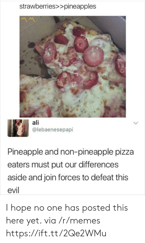 pineapples: strawberries>>pineapples  ali  @lebaenesepapi  Pineapple and non-pineapple pizza  eaters must put our differences  aside and join forces to defeat this  evil I hope no one has posted this here yet. via /r/memes https://ift.tt/2Qe2WMu