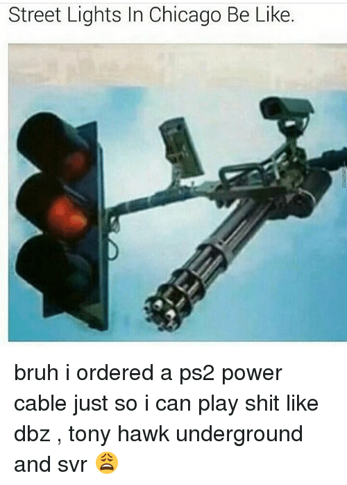 Be Like, Bruh, and Chicago: Street Lights In Chicago Be Like. bruh i ordered a ps2 power cable just so i can play shit like dbz , tony hawk underground and svr 😩
