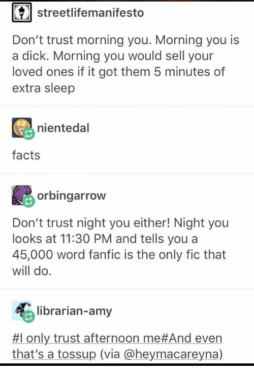 Got Them: streetlifemanifesto  Don't trust morning you. Morning you is  a dick. Morning you would sell your  loved ones if it got them 5 minutes of  extra sleep  nientedal  facts  orbingarrow  Don't trust night you either! Night you  looks at 11:30 PM and tells you a  45,000 word fanfic is the only fic that  will do.  librarian-amy  #1 only trust afternoon me#And even  that's a tossup (via @heymacareyna)