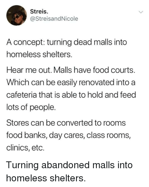 Food, Homeless, and Banks: Streis.  @StreisandNicole  A concept: turning dead malls into  homeless shelters.  Hear me out. Malls have food courts.  Which can be easily renovated into a  cafeteria that is able to hold and feed  lots of people.  Stores can be converted to rooms  food banks, day cares, class rooms,  clinics, eto. Turning abandoned malls into homeless shelters.